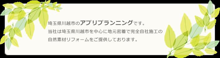 埼玉県川越市のアプリプランニングです。当社は埼玉県川越市を中心に地元密着で完全自社施工の自然素材リフォームをご提供しております。